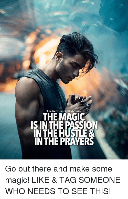 Memes, Magic, and Tag Someone: The GentlemensRulebook  THE MAGIC  IS IN THE PASSION  IN THE HUSTLE&  IN THE PRAYERS Go out there and make some magic! LIKE & TAG SOMEONE WHO NEEDS TO SEE THIS!
