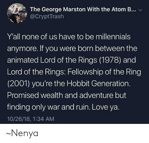 Love, Memes, and The Ring: The George Marston With the Atom B...  @CryptTrash  Y'all none of us have to be millennials  anymore. If you were born between the  animated Lord of the Rings (1978) and  Lord of the Rings: Fellowship of the Ring  (2001) you're the Hobbit Generation.  Promised wealth and adventure but  finding only war and ruin. Love ya.  10/26/18, 1:34 AM ~Nenya