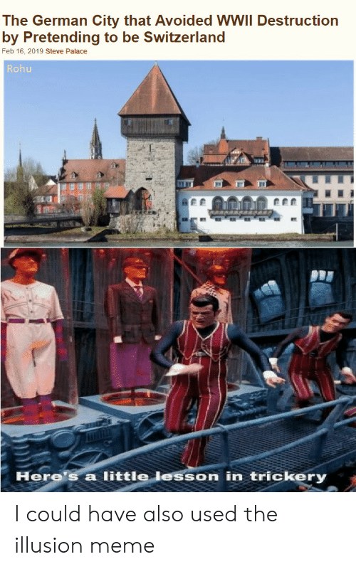 Meme, Switzerland, and Wwii: The German City that Avoided WWII Destruction  by Pretending to be Switzerland  Feb 16, 2019 Steve Palace  Rohu  Here's a little lesson in trickery I could have also used the illusion meme