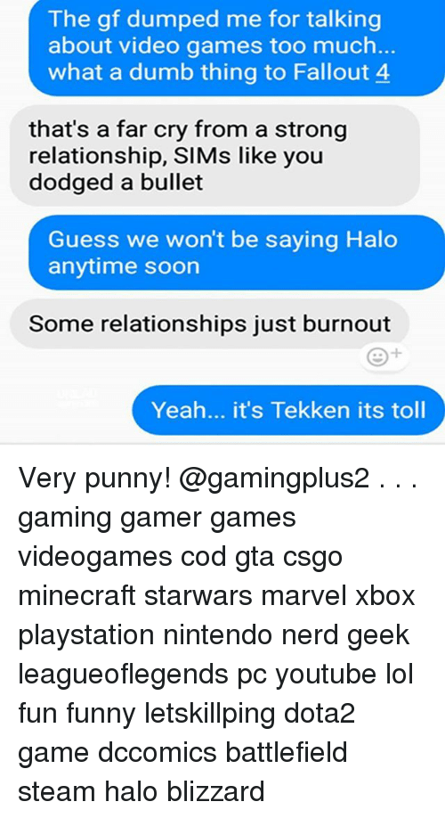Dumb, Fallout 4, and Funny: The gf dumped me for talking  about video games too much.  what a dumb thing to Fallout 4  that's a far cry from a strong  relationship, SIMs like you  dodged a bullet  Guess we won't be saying Halo  anytime soon  Some relationships just burnout  Yeah... it's Tekken its toll Very punny! @gamingplus2 . . . gaming gamer games videogames cod gta csgo minecraft starwars marvel xbox playstation nintendo nerd geek leagueoflegends pc youtube lol fun funny letskillping dota2 game dccomics battlefield steam halo blizzard