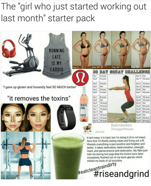 """Working Out, Girl, and Gluten: The """"girl who just started working out  last month"""" starter pack  RUNNING  LATE  IS MY  CARDIO  Day 0  Day 28  Day 60  30 DAY SOUAT CHALLENGE  """"I gave up gluten and honestly feel SO MUCH better""""  Day21 1180  """"it removes the toxins""""  Day 24 Re  12.45%  IRL  Day 1225  ay27 220  Day 12 Re  ROSE 1310  BadJokeBen  DouggieHouse  Just now  It isn't easy, it is hard, but I'm doing it (it is not easy).  Now that I'm finally eating clean and living out a fit  lifestyle everything is just positive and brighter and  better. It takes dedication, determination, strength,  heart, and perseverance and dedication. My fitbit just  told me during hot yoga that the toxins have been  completely flushed out of my toxin glands which  ridded my body of all toxicities"""