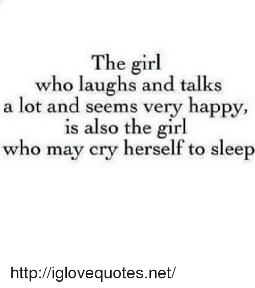 Girl, Happy, and Http: The girl  who laughs and talks  a lot and seems very happy,  is also the girl  who may cry herself to sleep http://iglovequotes.net/