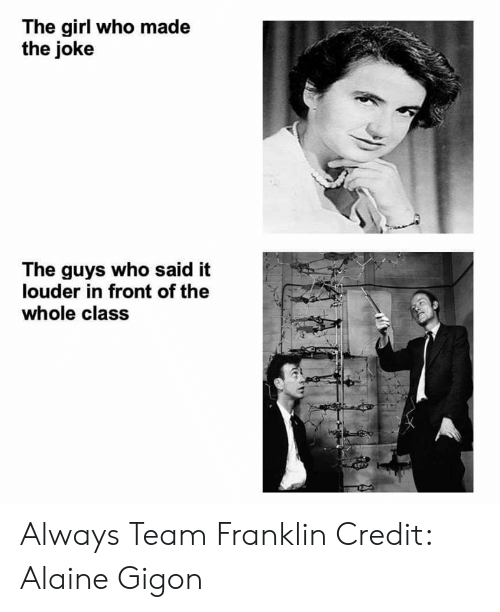 Memes, Girl, and 🤖: The girl who made  the joke  The guys who said it  louder in front of the  whole class Always Team Franklin  Credit: Alaine Gigon