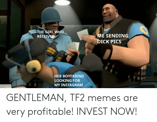 Dick Pics, Instagram, and Memes: THE GIRL WHO  RECEIVED  ME SENDING  DICK PICS  HER BOYFRIEND  LOOKING FOR  MY INSTAGRAM GENTLEMAN, TF2 memes are very profitable! INVEST NOW!