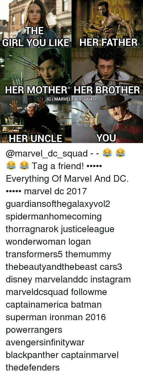 Memes, Batman Superman, and 🤖: THE  GIRL YOU LIKE HER FATHER  HER MOTHER HER BROTHER  IG I MARVEL DC SOUAD  YOU  HER UNCLE @marvel_dc_squad - - 😂 😂 😂 😂 Tag a friend! ••••• Everything Of Marvel And DC. ••••• marvel dc 2017 guardiansofthegalaxyvol2 spidermanhomecoming thorragnarok justiceleague wonderwoman logan transformers5 themummy thebeautyandthebeast cars3 disney marvelanddc instagram marveldcsquad followme captainamerica batman superman ironman 2016 powerrangers avengersinfinitywar blackpanther captainmarvel thedefenders