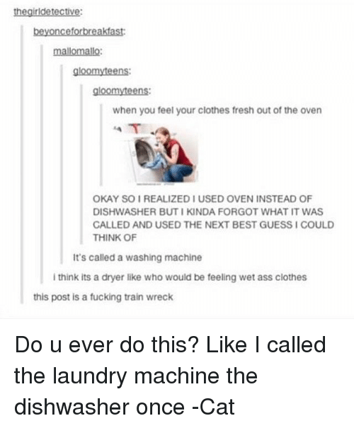 Clothes, Fresh, and Laundry: the girldetective:  beyonceforbreakfast:  mallomallo:  gloomyteens:  gloomy teens:  when you feel your clothes fresh out of the oven  OKAY SOI REALIZED IUSED OVEN INSTEAD OF  DISHWASHER BUTI KINDA FORGOT WHAT IT WAS  CALLED AND USED THE NEXT BEST GUESSICOULD  THINK OF  It's called a washing machine  i think its a dryer like who would be feeling wet ass clothes  this post is a fucking train wreck Do u ever do this? Like I called the laundry machine the dishwasher once -Cat