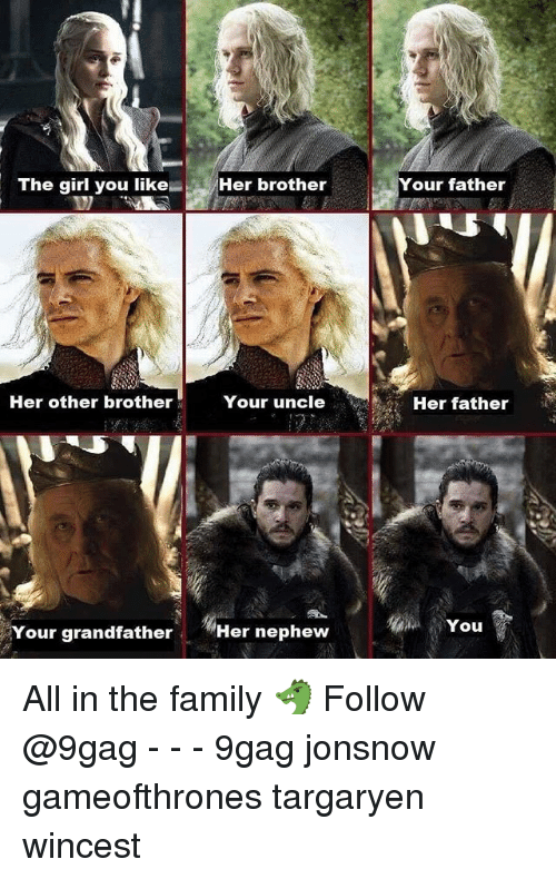 9gag, Family, and Memes: The girlyou like-  Her brother  Your father  ,  Her other brother  Your uncle  Her father  You  Your grandfather  Her nephew All in the family 🐲 Follow @9gag - - - 9gag jonsnow gameofthrones targaryen wincest