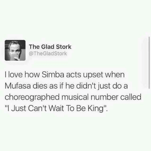 "Dank, Love, and Mufasa: The Glad Stork  @TheGladStork  I love how Simba acts upset when  Mufasa dies as if he didn't just do a  choreographed musical number called  "" Just Can't Wait To Be King"""