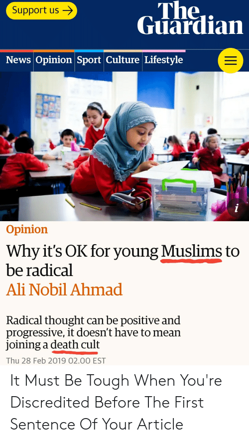Ali, News, and Progressive: The..  Glardian  Support us -  News Opinion Sport Culture Lifestyle  Opinion  Why it's OK for young Muslims to  be radical  Ali Nobil Ahmad  Radical thought can be positive and  progressive, it doesn't have to mean  joining a death cult  Thu 28 Feb 2019 02.00 EST It Must Be Tough When You're Discredited Before The First Sentence Of Your Article