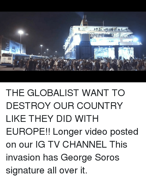 Memes, Europe, and Video: THE GLOBALIST WANT TO DESTROY OUR COUNTRY LIKE THEY DID WITH EUROPE!! Longer video posted on our IG TV CHANNEL This invasion has George Soros signature all over it.