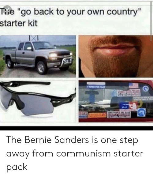 "Bernie Sanders, Starter Packs, and Starter Kit: The ""go back to your own country""  starter kit  XI  TD FOR PALI The Bernie Sanders is one step away from communism starter pack"