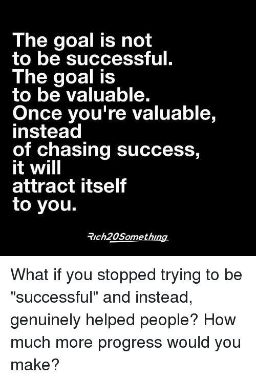 """Goals, Memes, and Progressive: The goal is not  to be successful.  The goal is  to be valuable.  Once you're valuable,  instead  of chasing success,  it will  attract itself  to you.  Trch20Something. What if you stopped trying to be """"successful"""" and instead, genuinely helped people? How much more progress would you make?"""