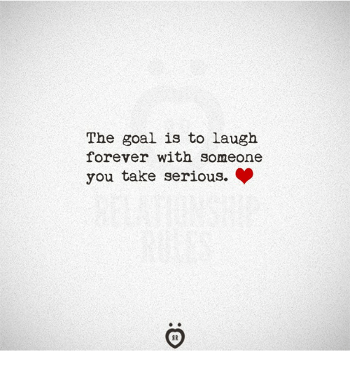 Forever, Goal, and You: The goal is to laugh  forever with someone  you take serious.