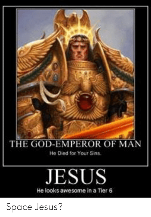 The God Emperor Of Man He Died For Your Sins Jesus He Looks