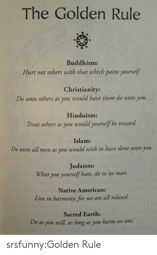 Native American, Tumblr, and Uno: The Golden Rule  0  Buddhism:  Hurt not others with that which pains yourself  Christianity:  Do unto others as you would have them do unto you.  Hinduism  Treat others as you would yourselfbe treated.  Islam:  Do unoall men as you would rwish to heve done uno you  Judaism:  What you yourself hate, do to no man.  Native American:  Live in harmony, for we are all related.  Sacred Earth:  Do as you will, as long as you harm no one. srsfunny:Golden Rule