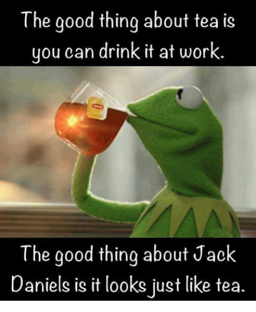 Memes, Work, and Good: The good thing about tea is  you can drink it at work.  The good thing about Jack  Daniels is it looks just like tea