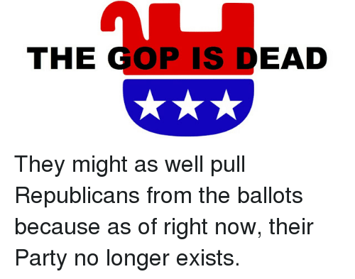 The GOP IS DEAD They Might as Well Pull Republicans From the Ballots  Because as of Right Now Their Party No Longer Exists | Meme on ME.ME