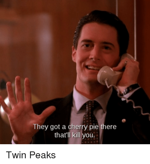 the got a cherry pie there thatll kill you twin 21911768 the got a cherry pie there that'll kill you twin peaks twin peaks