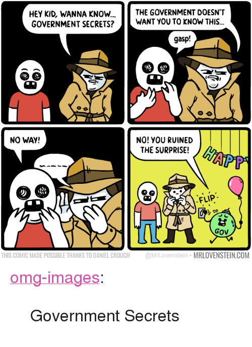 """Omg, Tumblr, and Blog: THE GOVERNMENT DOESN'T  HEY KID, WANNA KNOW...  GOVERNMENT SECRETS?WANT YOU TO KNOW THIS...  gasp!  NO! YOU RUINED  THE SURPRISE!  NO WAY!  FLIP  Gov  THIS COMIC MADE POSSIBLE THANKS TO DANIEL CROUCH @MrLovenstein MRLOVENSTEIN.COM <p><a href=""""https://omg-images.tumblr.com/post/170944442577/government-secrets"""" class=""""tumblr_blog"""">omg-images</a>:</p>  <blockquote><p>Government Secrets</p></blockquote>"""