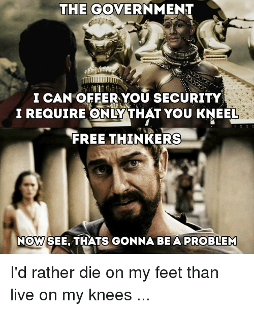 Memes, Free, and Live: THE GOVERNMENT  I CAN OFFER YOU SECURITY  I REQUIRE ONLY THAT YOU KNEEL  FREE THINKERS-  NOW  SEE. THATS GONNA BE A PROBLEM I'd rather die on my feet than live on my knees ...
