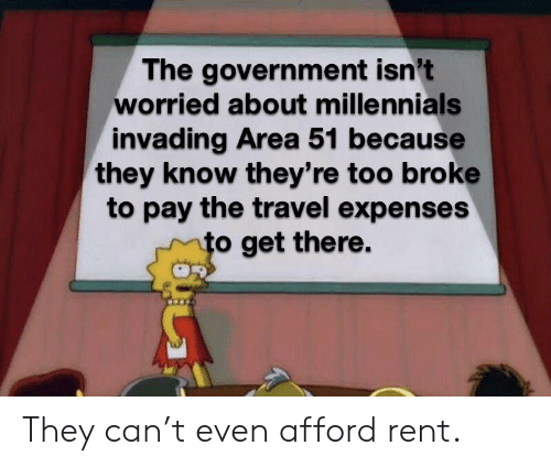 Reddit, Millennials, and Travel: The government isn't  worried about millennials  invading Area 51 because  they know they're too broke  to pay the travel expenses  to get there. They can't even afford rent.