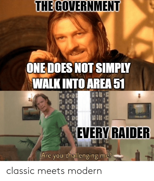 Reddit, Government, and One: THE GOVERNMENT  ONE DOES NOT SIMPLY  WALK INTO AREA51  1  3  EVERY RAIDER  Are you challenging me? classic meets modern