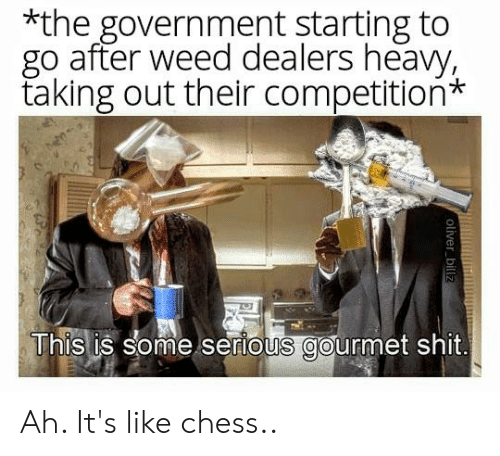 Shit, Weed, and Chess: *the government starting to  go after weed dealers heavy,  taking out their competition*  This is some serious gourmet shit Ah. It's like chess..