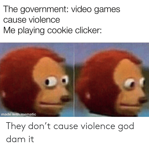 The Government Video Games Cause Violence Me Playing Cookie