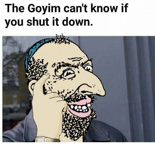[Image: the-goyim-cant-know-if-you-shut-it-down-17098081.png]