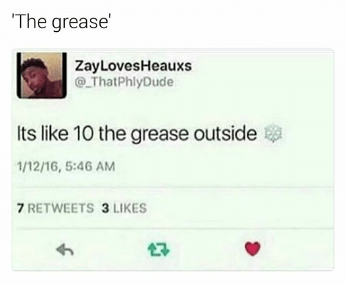 Grease, 16.5, and Like: The grease'  ZayLovesHeauxs  That PhlyDude  Its like 10 the grease outside  1/12/16, 5:46 AM  7 RETWEETS 3 LIKES