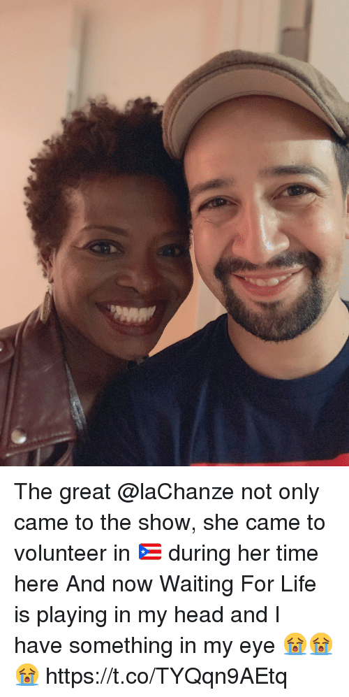 Head, Life, and Memes: The great @laChanze not only came to the show, she came to volunteer in 🇵🇷 during her time here And now Waiting For Life is playing in my head and I have something in my eye 😭😭😭 https://t.co/TYQqn9AEtq