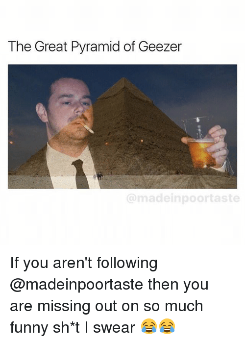 Funny, Memes, and 🤖: The Great Pyramid of Geezer  @madeinpoortaste If you aren't following @madeinpoortaste then you are missing out on so much funny sh*t I swear 😂😂