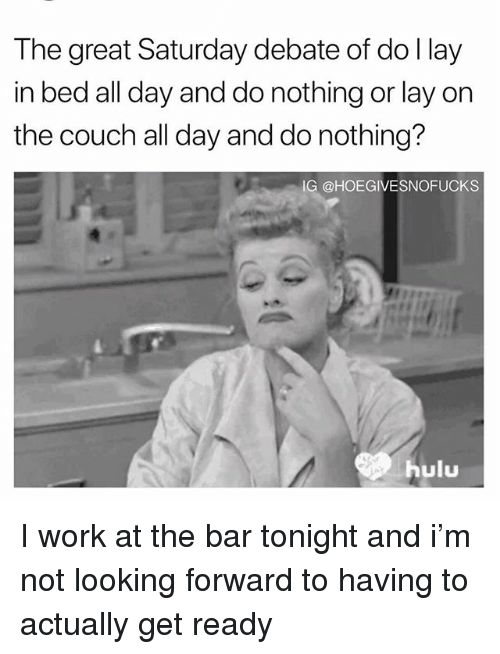 Hulu, Work, and Couch: The great Saturday debate of do l lay  in bed all day and do nothing or lay on  the couch all day and do nothing?  IG @HOEGIVESNOFUCKS  hulu I work at the bar tonight and i'm not looking forward to having to actually get ready