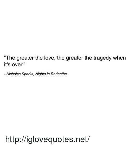 """Love, Http, and Nicholas Sparks: """"The greater the love, the greater the tragedy when  it's over.""""  Nicholas Sparks, Nights in Rodanthe http://iglovequotes.net/"""