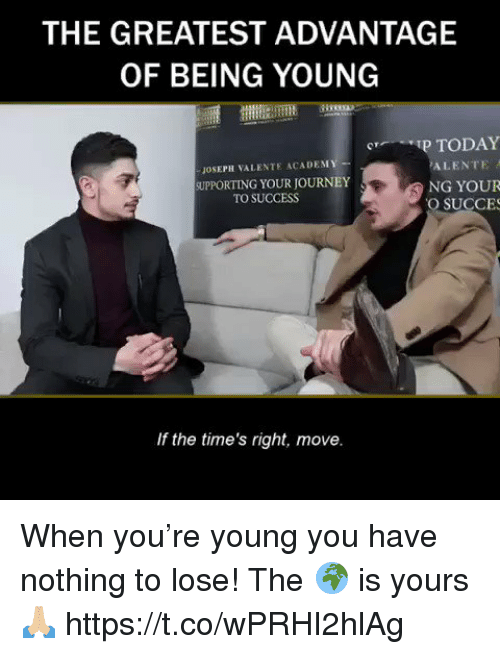 Journey, Memes, and Today: THE GREATEST ADVANTAGE  OF BEING YOUNG  P TODAY  Cr  JOSEPH VALENTE ACADEM  SUPPORTING YOUR JOURNEY  NG YOUR  O SUCCES  TO SUCCESS  If the time's right, move. When you're young you have nothing to lose! The 🌍 is yours🙏🏼 https://t.co/wPRHI2hlAg