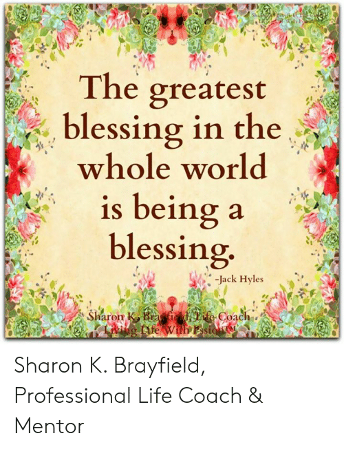 Life, Memes, and 🤖: The greatest  . blessing in the  blessing in the  whole worlod  1S being a  blessing  -Jack Hyles  haron  Coach Sharon K. Brayfield, Professional Life Coach & Mentor