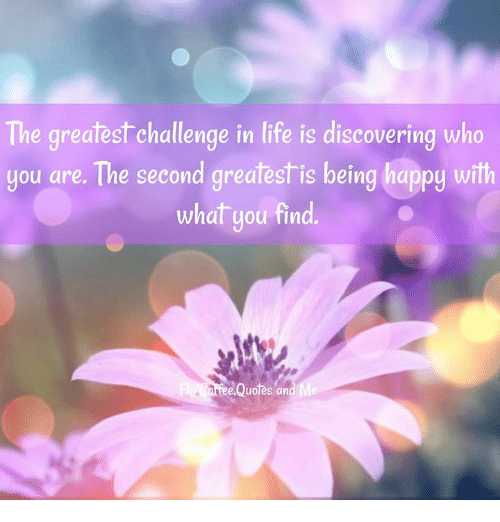 The Greatest Challenge In Life Is Discovering Who You Are The Second