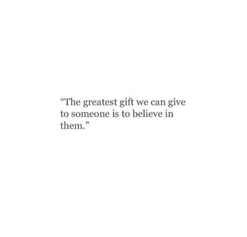 """Can, Believe, and Them: The greatest gift we can give  to someone is to believe in  them."""""""