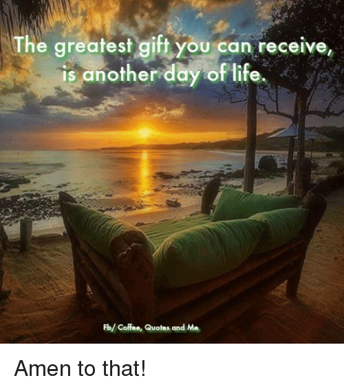 The Greatest Gift You Can Receive Is Another Day Of Life Fb Coffee