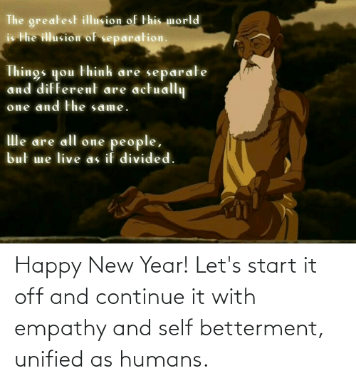 New Year's, Empathy, and Happy: The greatest illusion of this morld  is the illusion of separation.  Things you think are separate  and different are actually  one and the same.  We are all one people,  but me live as if divided. Happy New Year! Let's start it off and continue it with empathy and self betterment, unified as humans.