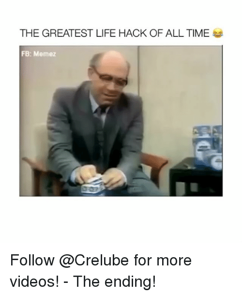 Life, Memes, and Videos: THE GREATEST LIFE HACK OF ALL TIME  FB: Memez Follow @Crelube for more videos! - The ending!