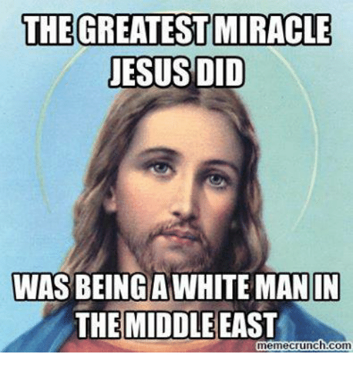 Jesus, Memes, and The Middle: THE GREATEST MIRACLE  JESUS DID  WAS BEING A WHITE MAN IN  THE MIDDLE EAST  meme crunch Com
