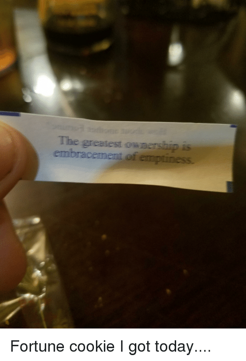 Funny, Today, and Got: The greatest owmershipis  embracement of emptiness. Fortune cookie I got today....