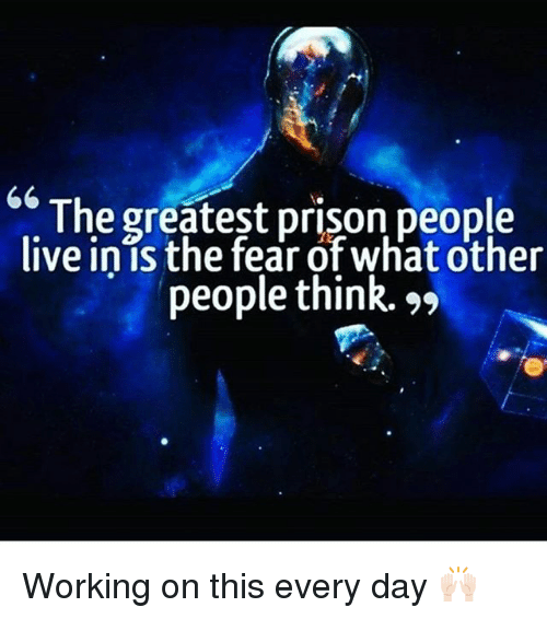 "Memes, Prison, and Live: The greatest prison people  live inis the fear ofwhat other  people think. "" Working on this every day 🙌🏻"