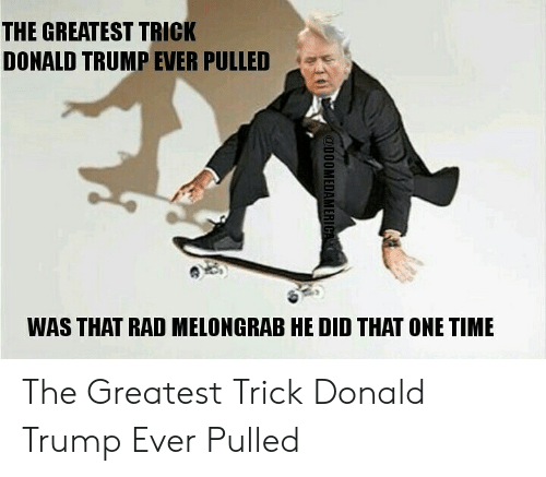 Donald Trump, Time, and Trump: THE GREATEST TRICK  DONALD TRUMP EVER PULLED  WAS THAT RAD MELONGRAB HE DID THAT ONE TIME The Greatest Trick Donald Trump Ever Pulled