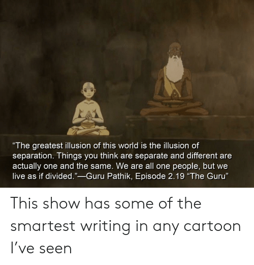 "Cartoon, Live, and World: ""The greatestillusion of this world is the illusion of  separation. Things you think are separate and different are  actually  live as if divided.""-Guru Pathik, Episode 2.19 ""The Guru""  one and the same. We are all one people, but we This show has some of the smartest writing in any cartoon I've seen"