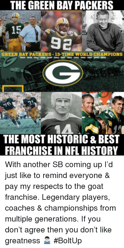 Green Bay Packers, Memes, and Nfl: THE GREEN BAY PACKERS  15  92  GREEN BAY PACKERS-13-TIME WORLD CHAMPIONS  1929-1930-1932-1936-1999 1944 1961 1962 . 1960 1966-1967-3996.2010  1A  THE MOST HISTORIC & BEST  FRANCHISE IN NFL HISTORY With another SB coming up I'd just like to remind everyone & pay my respects to the goat franchise. Legendary players, coaches & championships from multiple generations. If you don't agree then you don't like greatness 🤷🏻♂️ #BoltUp