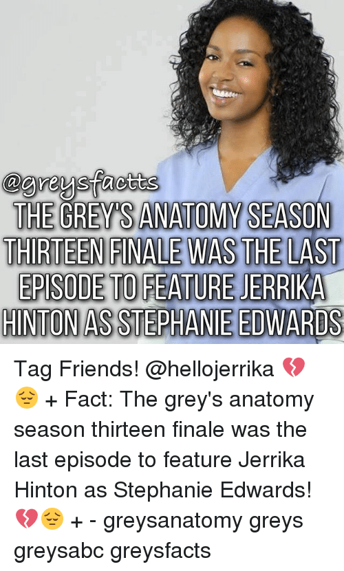 Friends, Memes, and Grey's Anatomy: THE GREY SANATOMY SEASON  THIRTEEN FINALE WASTHE LAST  EPISODE TO FEATURE JERRIKA  HINTON ASSTEPHANIE EDWARDS Tag Friends! @hellojerrika 💔😔 + Fact: The grey's anatomy season thirteen finale was the last episode to feature Jerrika Hinton as Stephanie Edwards! 💔😔 + - greysanatomy greys greysabc greysfacts