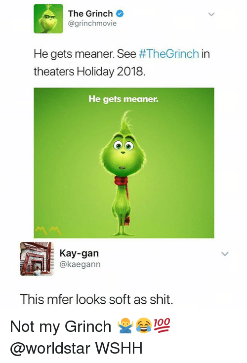 The Grinch, Memes, and Shit: The Grinch  @grinchmovie  He gets meaner. See #TheGrinch in  theaters Holiday 2018  He gets meaner.  Kay-gan  kaegann  This mfer looks soft as shit. Not my Grinch 🙅♂️😂💯 @worldstar WSHH