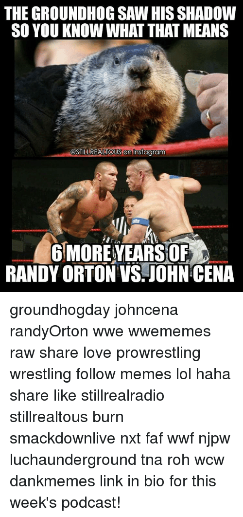 John Cena, Memes, and Randy Orton: THE GROUNDHOG SAW HIS SHADOW  SO YOU KNOW WHAT THAT MEANS  @STILLREALTOUS On Instagram  6 MOREYEARSOF  RANDY ORTON VS JOHN CENA groundhogday johncena randyOrton wwe wwememes raw share love prowrestling wrestling follow memes lol haha share like stillrealradio stillrealtous burn smackdownlive nxt faf wwf njpw luchaunderground tna roh wcw dankmemes link in bio for this week's podcast!